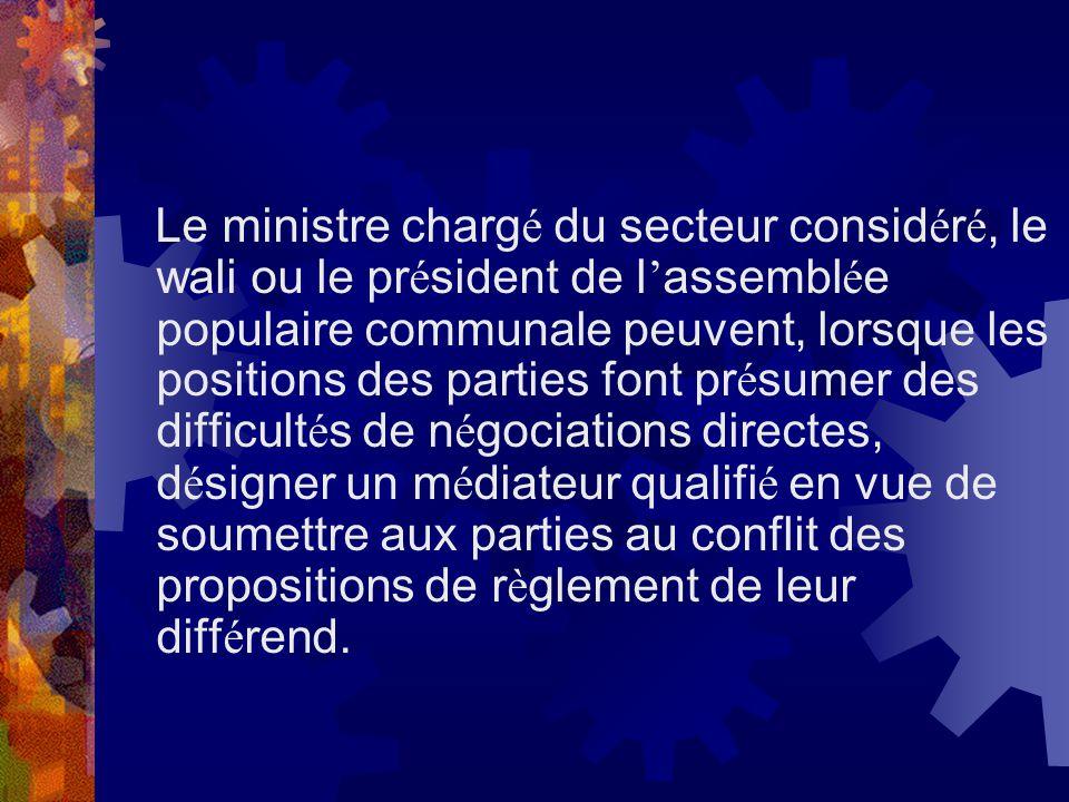 Le ministre charg é du secteur consid é r é, le wali ou le pr é sident de l assembl é e populaire communale peuvent, lorsque les positions des parties