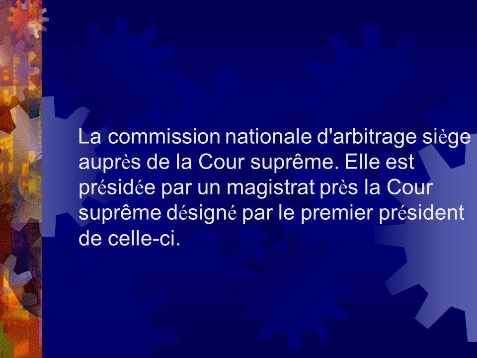 La commission nationale d'arbitrage si è ge aupr è s de la Cour suprême. Elle est pr é sid é e par un magistrat pr è s la Cour suprême d é sign é par