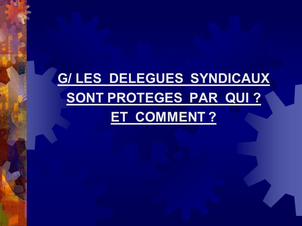 G/ LES DELEGUES SYNDICAUX SONT PROTEGES PAR QUI ? ET COMMENT ?
