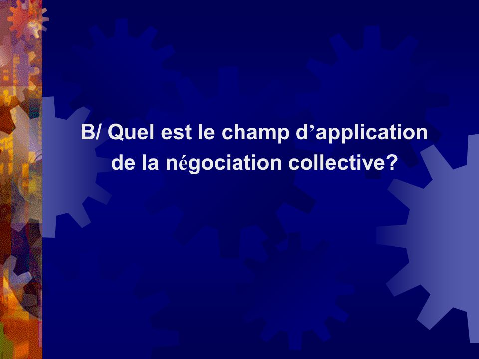 B/ Quel est le champ d application de la n é gociation collective?