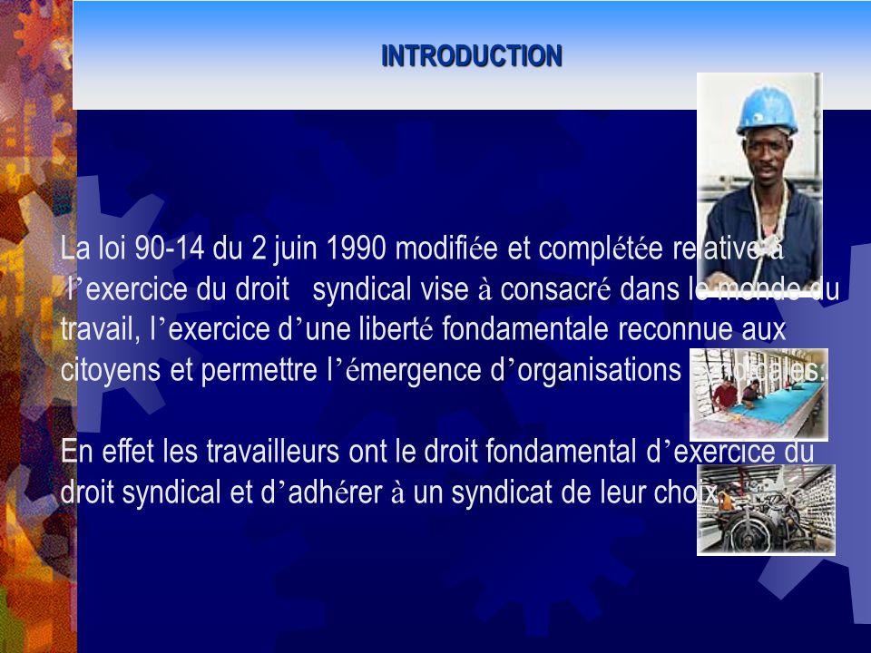 INTRODUCTION La loi 90-14 du 2 juin 1990 modifi é e et compl é t é e relative à l exercice du droit syndical vise à consacr é dans le monde du travail