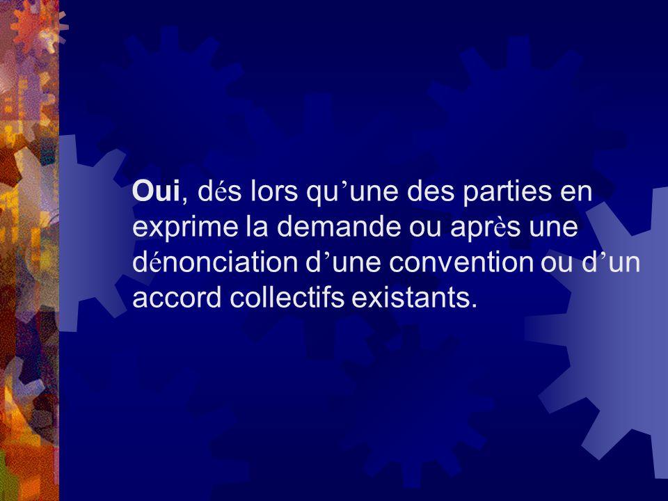 Oui, d é s lors qu une des parties en exprime la demande ou apr è s une d é nonciation d une convention ou d un accord collectifs existants.
