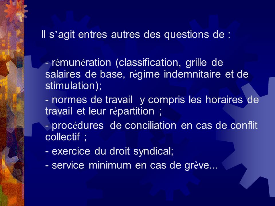 Il s agit entres autres des questions de : - r é mun é ration (classification, grille de salaires de base, r é gime indemnitaire et de stimulation); -