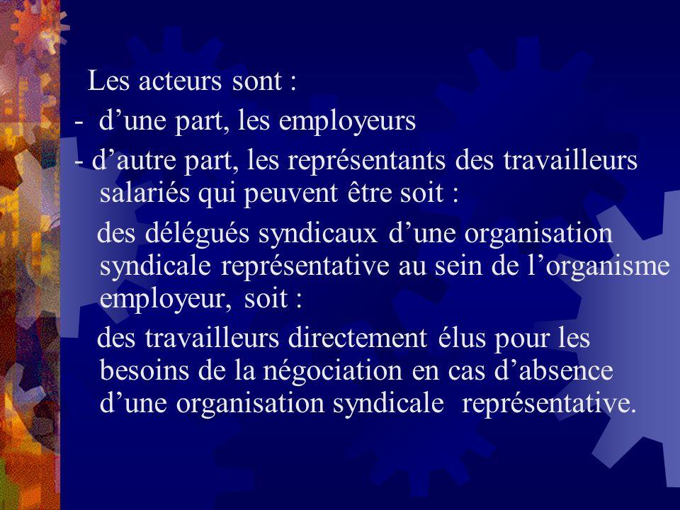 Les acteurs sont : - dune part, les employeurs - dautre part, les représentants des travailleurs salariés qui peuvent être soit : des délégués syndica