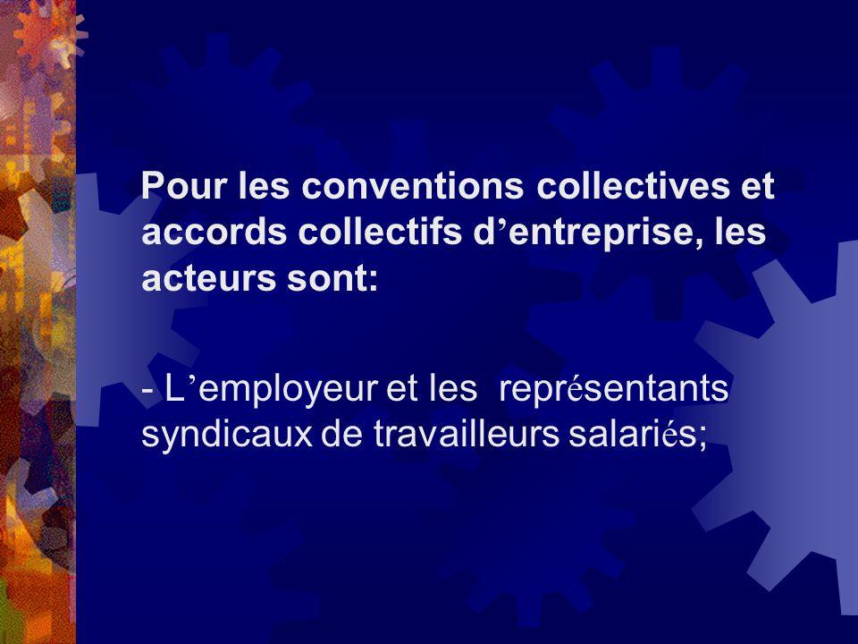 Pour les conventions collectives et accords collectifs d entreprise, les acteurs sont: - L employeur et les repr é sentants syndicaux de travailleurs