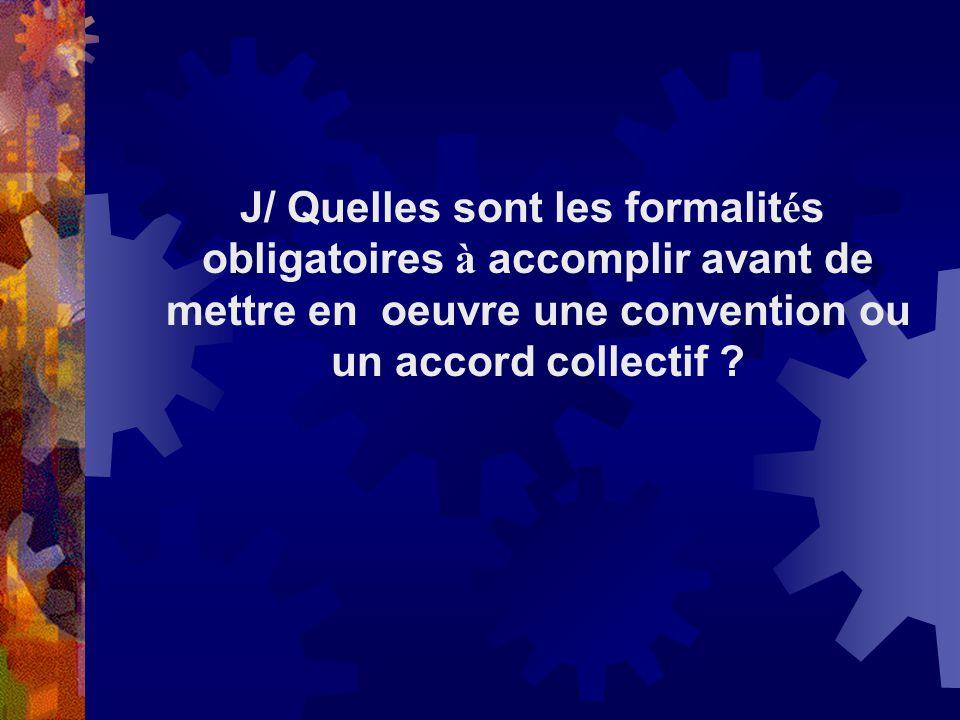 J/ Quelles sont les formalit é s obligatoires à accomplir avant de mettre en oeuvre une convention ou un accord collectif ?