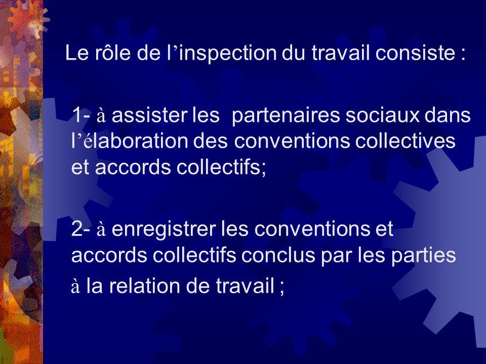 Le rôle de l inspection du travail consiste : 1- à assister les partenaires sociaux dans l é laboration des conventions collectives et accords collect