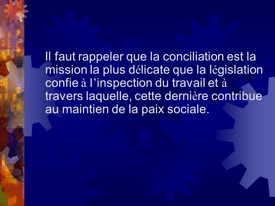 Il faut rappeler que la conciliation est la mission la plus d é licate que la l é gislation confie à l inspection du travail et à travers laquelle, ce