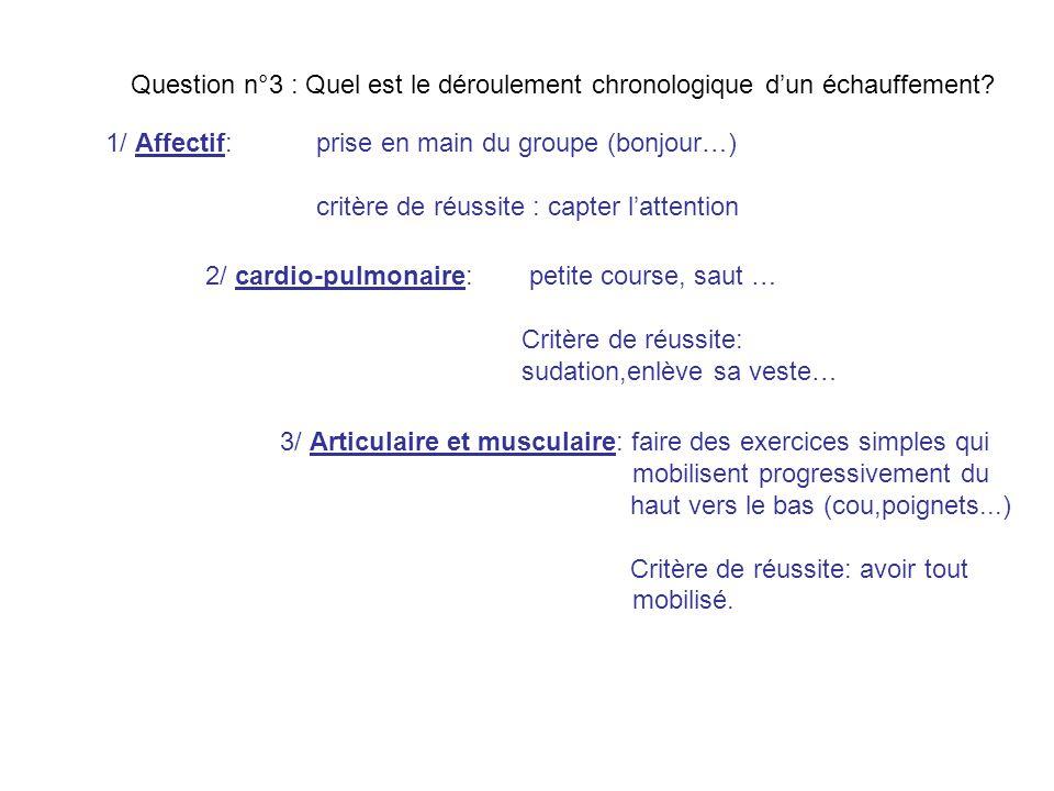 Question n°3 : Quel est le déroulement chronologique dun échauffement? 1/ Affectif: prise en main du groupe (bonjour…) critère de réussite : capter la