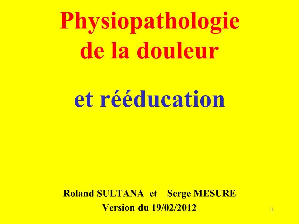 Physiopathologie de la douleur et rééducation Roland SULTANA et Serge MESURE Version du 19/02/2012 1