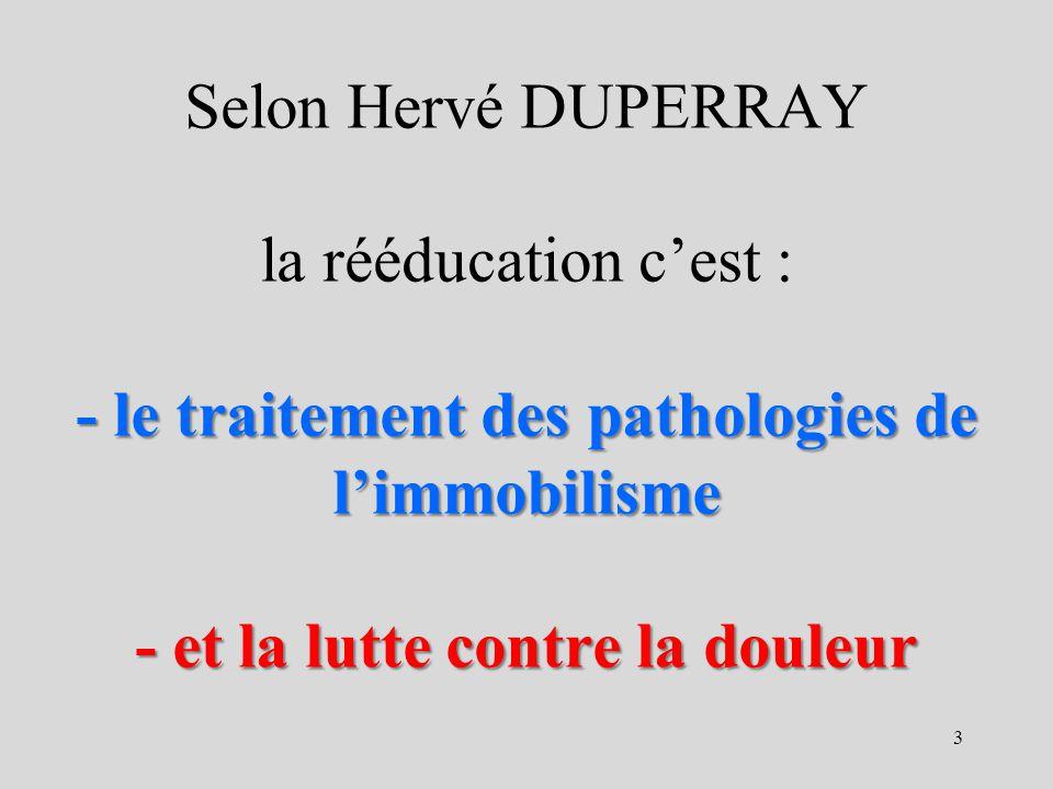 - le traitement des pathologies de limmobilisme - et la lutte contre la douleur Selon Hervé DUPERRAY la rééducation cest : - le traitement des patholo