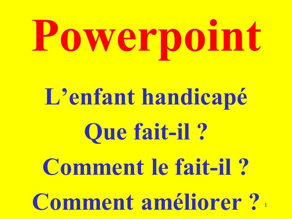 Powerpoint Lenfant handicapé Que fait-il ? Comment le fait-il ? Comment améliorer ? 1