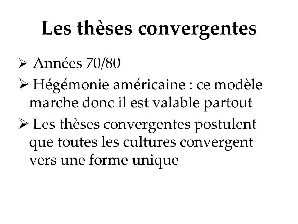 Les thèses convergentes Années 70/80 Hégémonie américaine : ce modèle marche donc il est valable partout Les thèses convergentes postulent que toutes