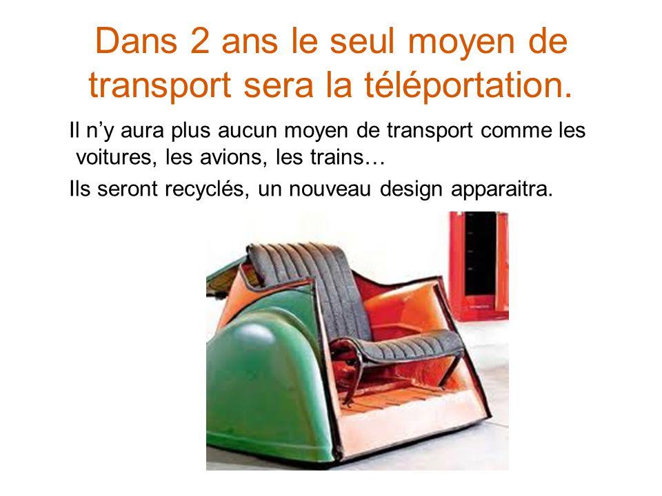 Dans 2 ans le seul moyen de transport sera la téléportation. Il ny aura plus aucun moyen de transport comme les voitures, les avions, les trains… Ils