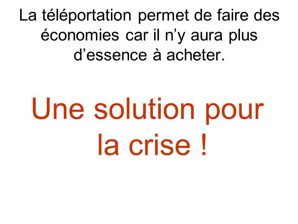 La téléportation permet de faire des économies car il ny aura plus dessence à acheter. Une solution pour la crise !