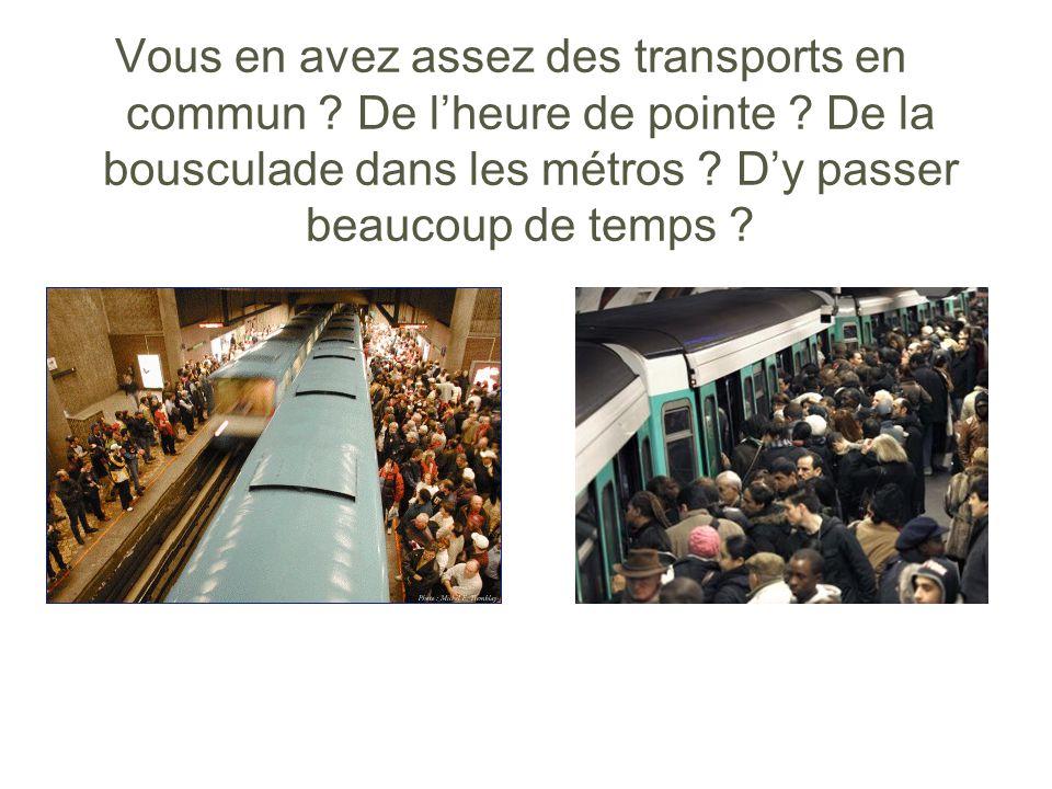 Vous en avez assez des transports en commun ? De lheure de pointe ? De la bousculade dans les métros ? Dy passer beaucoup de temps ?