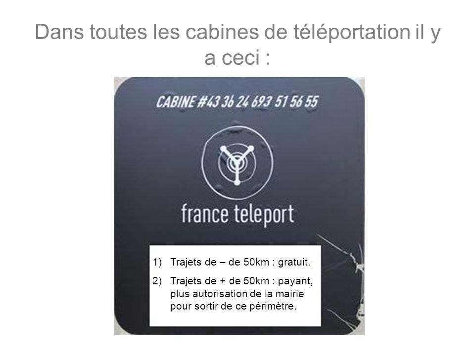 Dans toutes les cabines de téléportation il y a ceci : 1)Trajets de – de 50km : gratuit. 2)Trajets de + de 50km : payant, plus autorisation de la mair