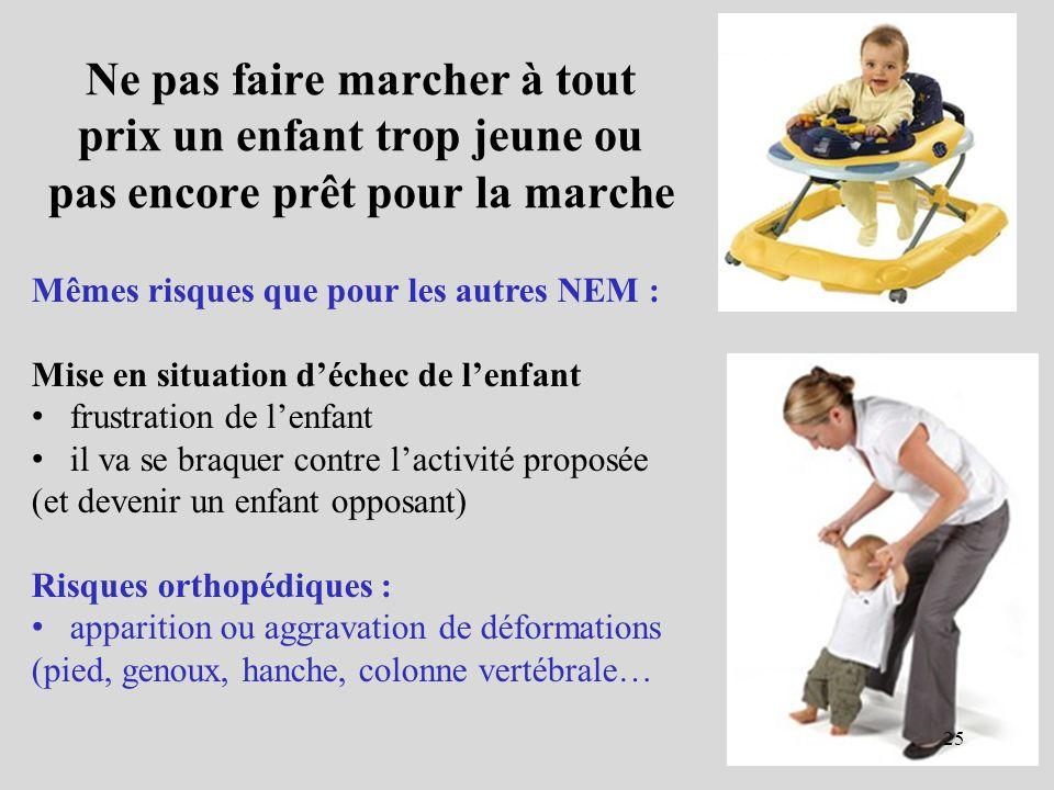 Ne pas faire marcher à tout prix un enfant trop jeune ou pas encore prêt pour la marche Mêmes risques que pour les autres NEM : Mise en situation déch