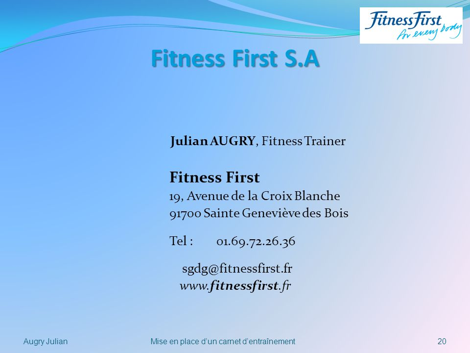 Fitness First S.A Julian AUGRY, Fitness Trainer Fitness First 19, Avenue de la Croix Blanche 91700 Sainte Geneviève des Bois Tel : 01.69.72.26.36 sgdg@fitnessfirst.fr www.fitnessfirst.fr 20Mise en place dun carnet dentraînementAugry Julian