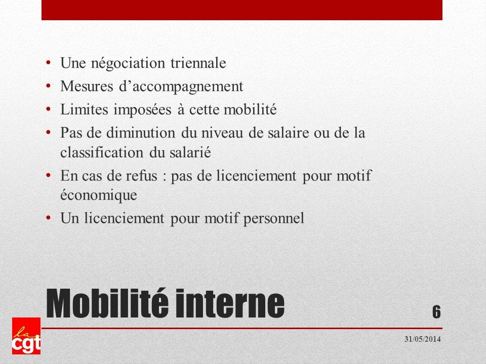 Mobilité interne Une négociation triennale Mesures daccompagnement Limites imposées à cette mobilité Pas de diminution du niveau de salaire ou de la classification du salarié En cas de refus : pas de licenciement pour motif économique Un licenciement pour motif personnel 6 31/05/2014