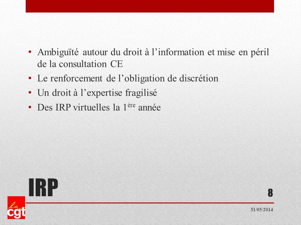 IRP Ambiguïté autour du droit à linformation et mise en péril de la consultation CE Le renforcement de lobligation de discrétion Un droit à lexpertise fragilisé Des IRP virtuelles la 1 ère année 8 31/05/2014