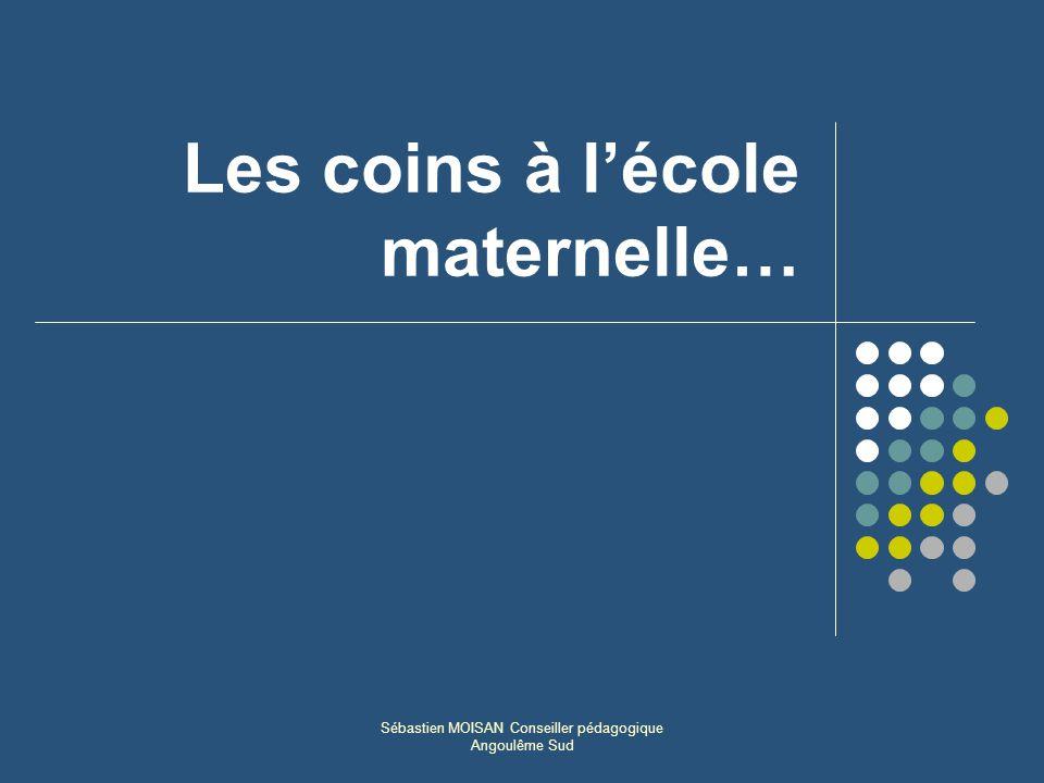 Sébastien MOISAN Conseiller pédagogique Angoulême Sud Les coins à lécole maternelle…