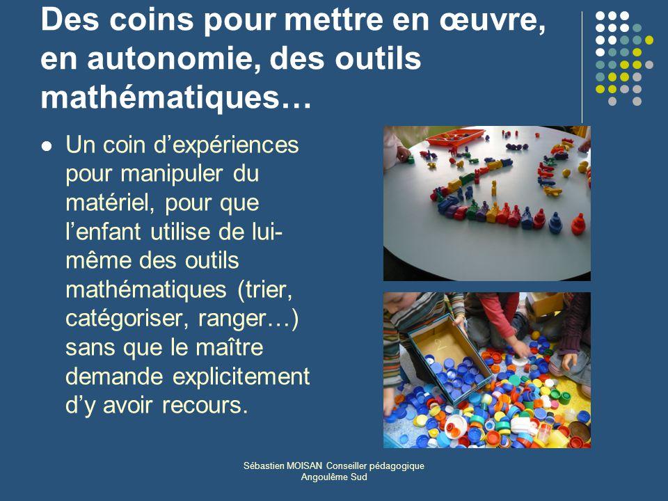 Sébastien MOISAN Conseiller pédagogique Angoulême Sud Des coins pour mettre en œuvre, en autonomie, des outils mathématiques… Un coin dexpériences pou