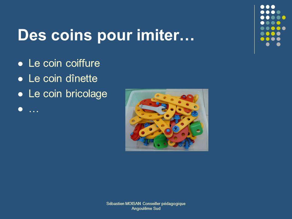 Sébastien MOISAN Conseiller pédagogique Angoulême Sud Des coins pour imiter… Le coin coiffure Le coin dînette Le coin bricolage …