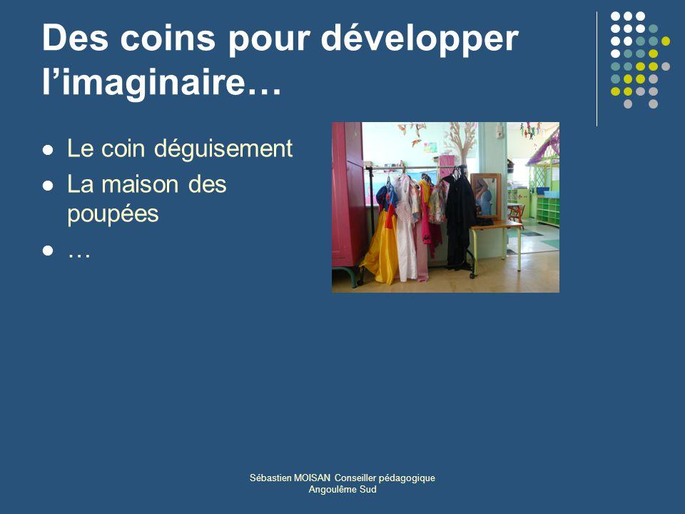 Sébastien MOISAN Conseiller pédagogique Angoulême Sud Des coins pour développer limaginaire… Le coin déguisement La maison des poupées …