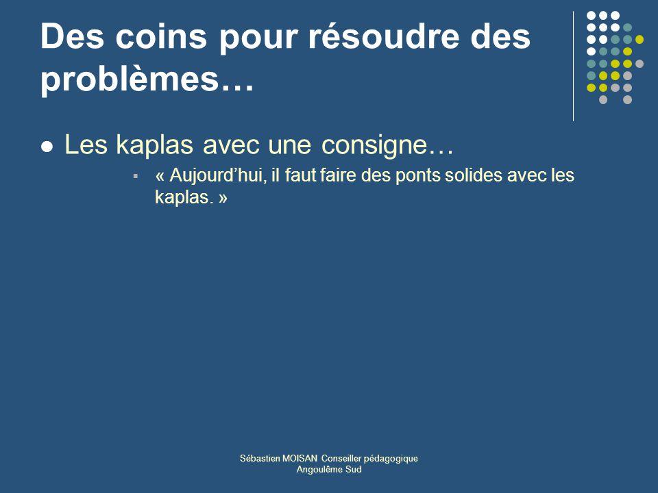 Sébastien MOISAN Conseiller pédagogique Angoulême Sud Des coins pour résoudre des problèmes… Les kaplas avec une consigne… « Aujourdhui, il faut faire