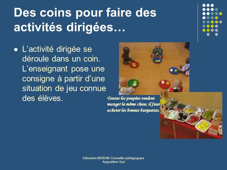 Sébastien MOISAN Conseiller pédagogique Angoulême Sud Des coins pour faire des activités dirigées… Lactivité dirigée se déroule dans un coin. Lenseign