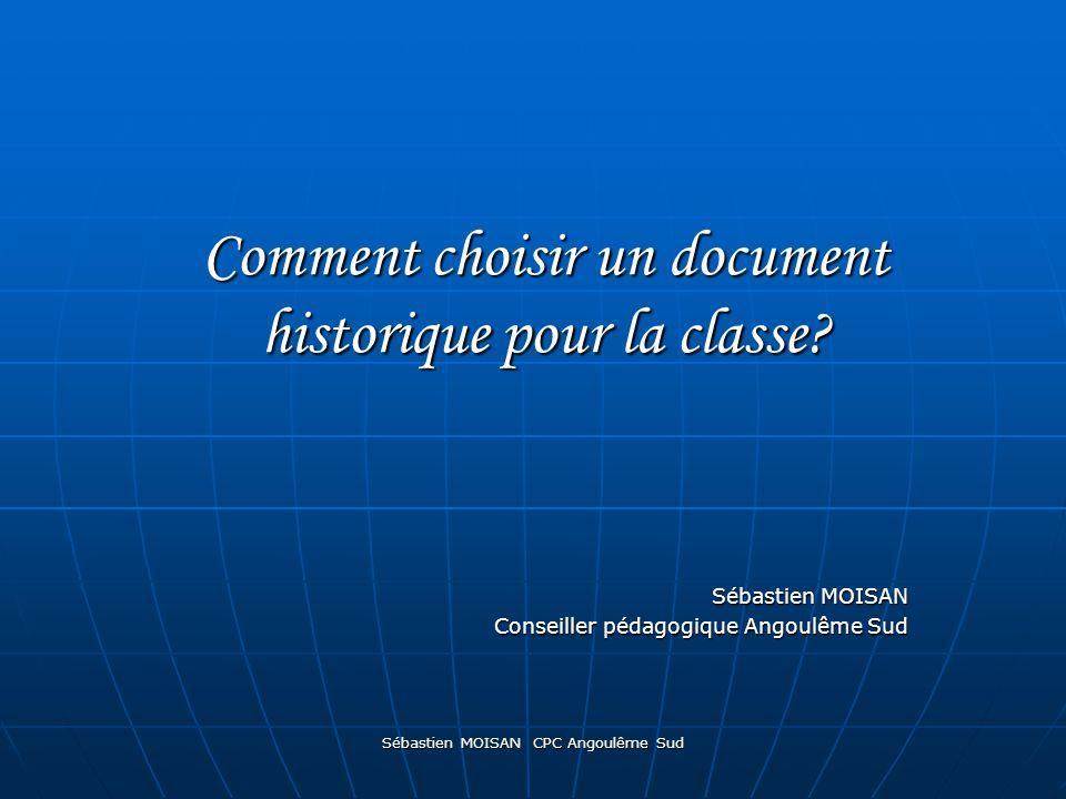 Sébastien MOISAN CPC Angoulême Sud Comment choisir un document historique pour la classe? Sébastien MOISAN Conseiller pédagogique Angoulême Sud