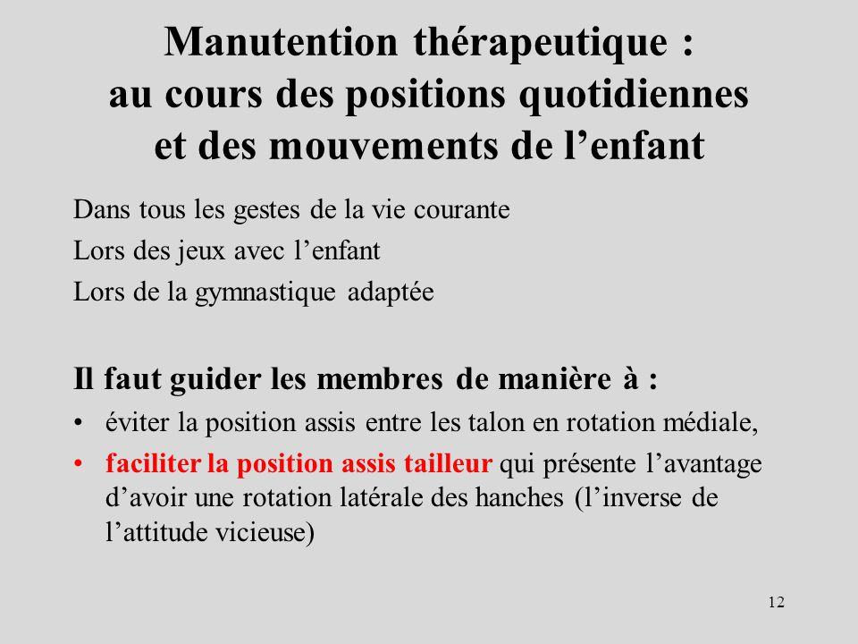 Manutention thérapeutique : au cours des positions quotidiennes et des mouvements de lenfant Dans tous les gestes de la vie courante Lors des jeux ave