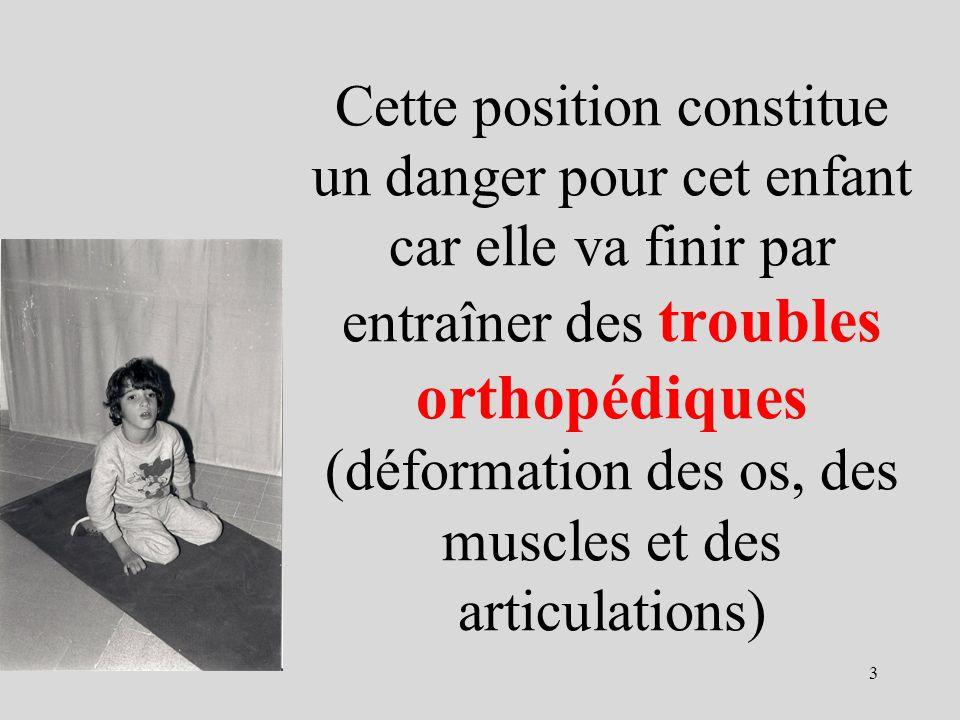 Cette position constitue un danger pour cet enfant car elle va finir par entraîner des troubles orthopédiques (déformation des os, des muscles et des