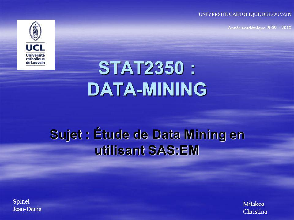 STAT2350 : DATA-MINING Sujet : Étude de Data Mining en utilisant SAS:EM Année académique 2009 – 2010 UNIVERSITE CATHOLIQUE DE LOUVAIN Spinel Jean-Denis Mitskos Christina
