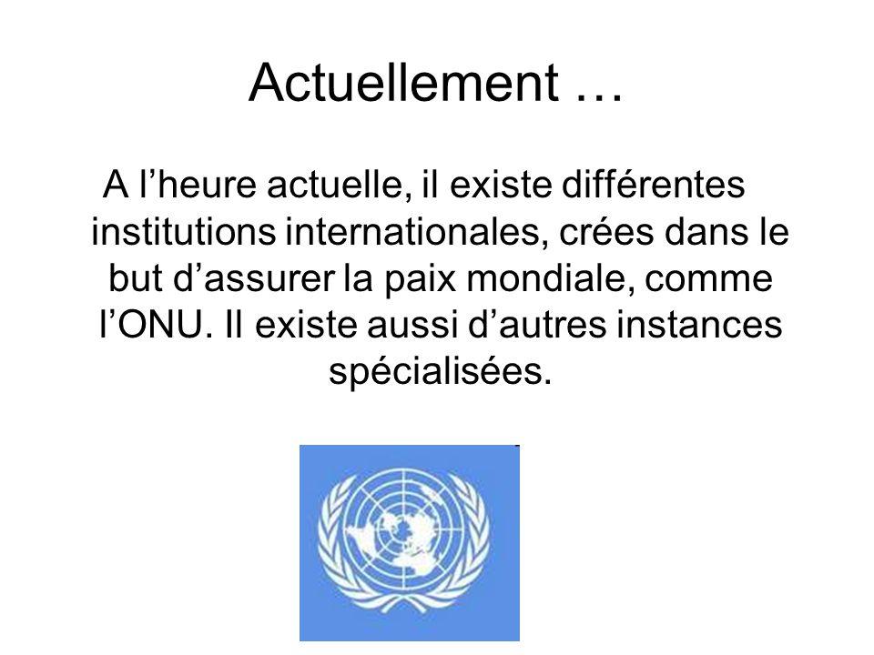 Actuellement … A lheure actuelle, il existe différentes institutions internationales, crées dans le but dassurer la paix mondiale, comme lONU. Il exis