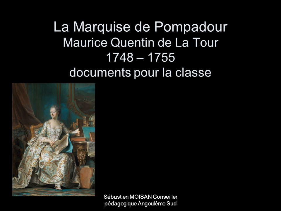 Sébastien MOISAN Conseiller pédagogique Angoulême Sud La Marquise de Pompadour Maurice Quentin de La Tour 1748 – 1755 documents pour la classe