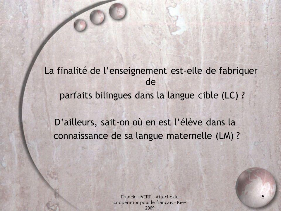 Franck HIVERT - Attaché de coopération pour le français - Kiev 2009 15 La finalité de lenseignement est-elle de fabriquer de parfaits bilingues dans l