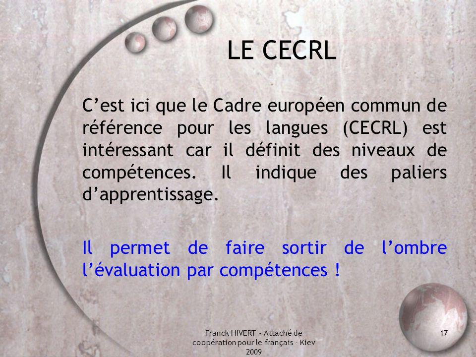 Franck HIVERT - Attaché de coopération pour le français - Kiev 2009 17 LE CECRL Cest ici que le Cadre européen commun de référence pour les langues (C