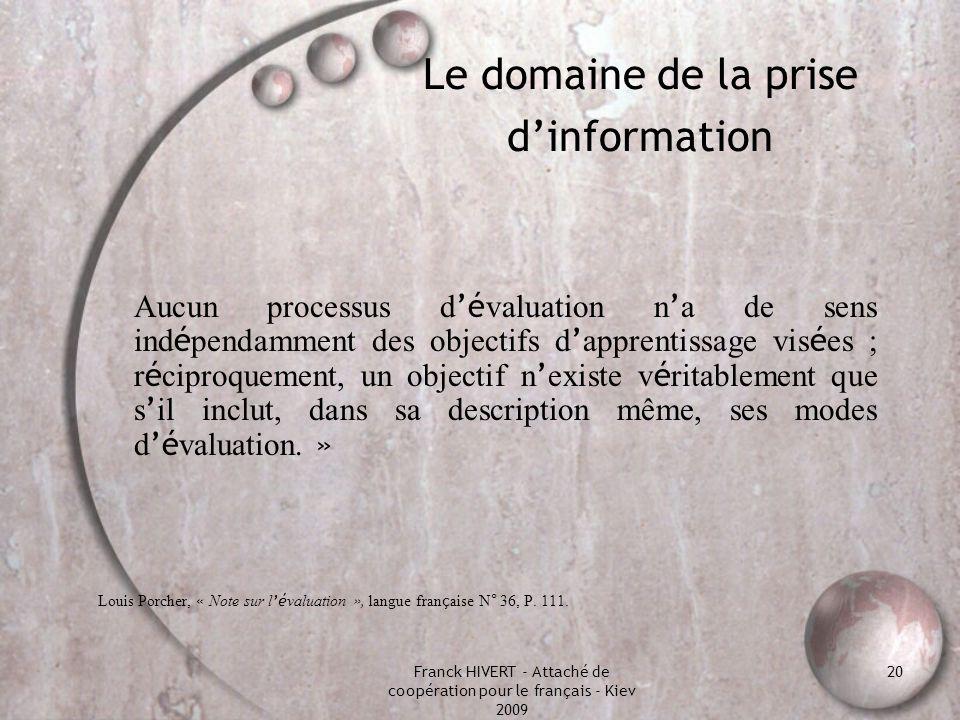 Franck HIVERT - Attaché de coopération pour le français - Kiev 2009 20 Le domaine de la prise dinformation Aucun processus d é valuation n a de sens i