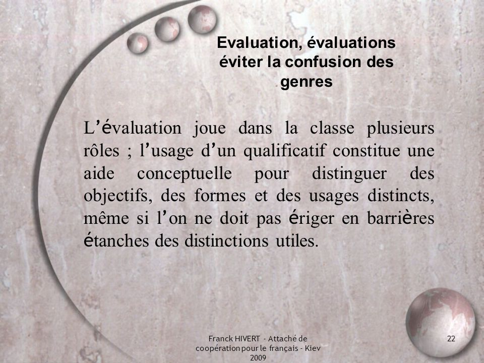 Franck HIVERT - Attaché de coopération pour le français - Kiev 2009 22 Evaluation, é valuations é viter la confusion des genres L é valuation joue dan