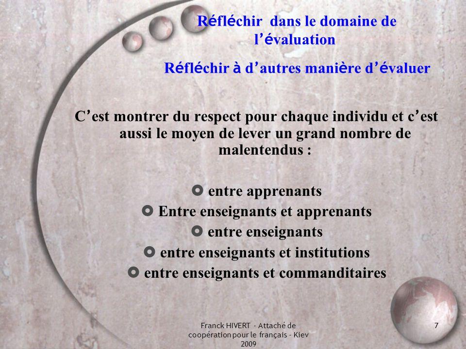 Franck HIVERT - Attaché de coopération pour le français - Kiev 2009 8 Des définitions É VALUER : aider à prendre des d é cisions (d apr è s Stufflebeam, 80) processus (1) par lequel on d é finit (2), obtient (3) et fournit (4) des informations (5) utiles (6) permettant de juger les d é cisions possibles (7) (1) processus = activit é continue (2) on d é finit = identifier les informations pertinentes (3) on obtient = collecte, analyse, mesure des donn é es (4) on fournit = communiquer ces donn é es (5) des informations = faits à interpr é ter (6) informations utiles = qui satisfont aux crit è res de pertinence (7) d é cisions possibles = actions d enseignement, d orientation etc....
