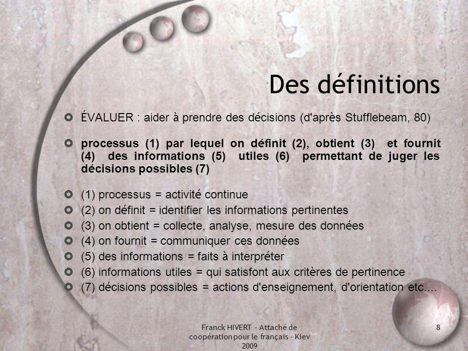 Franck HIVERT - Attaché de coopération pour le français - Kiev 2009 8 Des définitions É VALUER : aider à prendre des d é cisions (d'apr è s Stufflebea