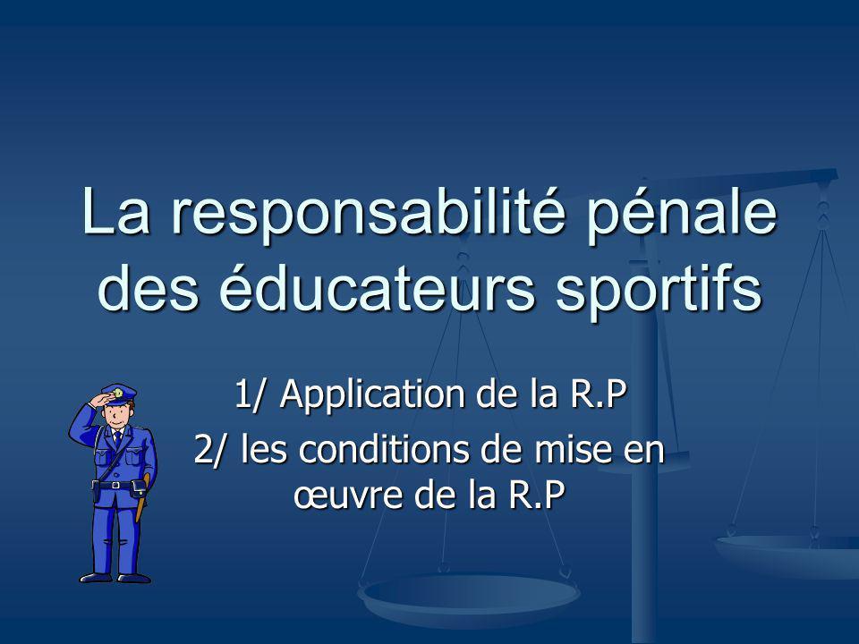 La responsabilité pénale des éducateurs sportifs 1/ Application de la R.P 2/ les conditions de mise en œuvre de la R.P