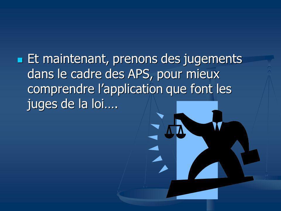 Et maintenant, prenons des jugements dans le cadre des APS, pour mieux comprendre lapplication que font les juges de la loi…. Et maintenant, prenons d