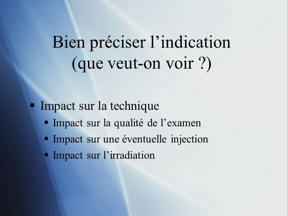 Bien préciser lindication (que veut-on voir ?) Impact sur la technique Impact sur la qualité de lexamen Impact sur une éventuelle injection Impact sur lirradiation
