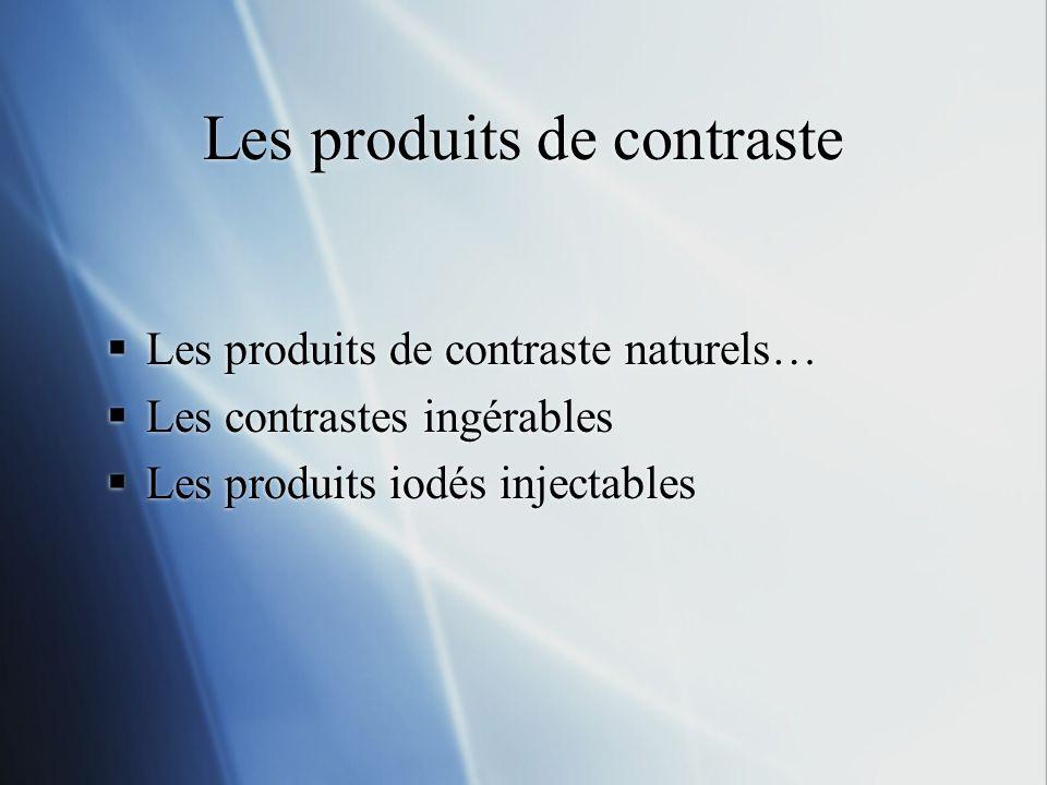 Les produits de contraste Les produits de contraste naturels… Les contrastes ingérables Les produits iodés injectables Les produits de contraste naturels… Les contrastes ingérables Les produits iodés injectables