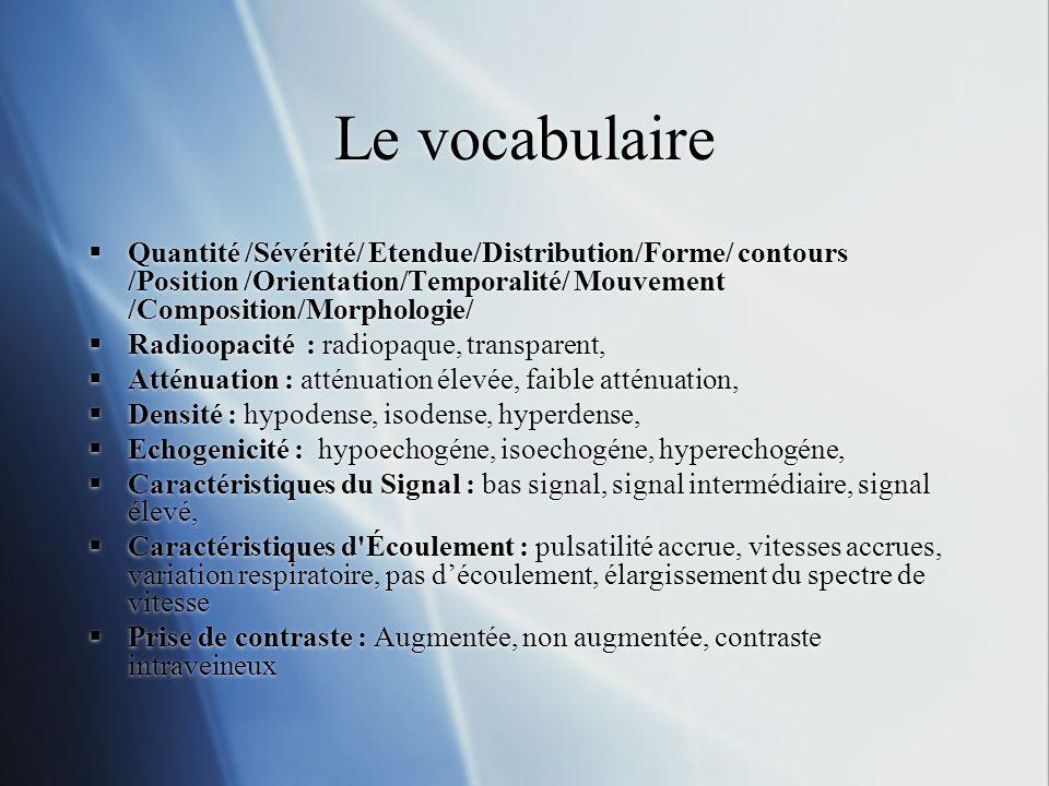 Le vocabulaire Quantité /Sévérité/ Etendue/Distribution/Forme/ contours /Position /Orientation/Temporalité/ Mouvement /Composition/Morphologie/ Radioopacité : radiopaque, transparent, Atténuation : atténuation élevée, faible atténuation, Densité : hypodense, isodense, hyperdense, Echogenicité : hypoechogéne, isoechogéne, hyperechogéne, Caractéristiques du Signal : bas signal, signal intermédiaire, signal élevé, Caractéristiques d Écoulement : pulsatilité accrue, vitesses accrues, variation respiratoire, pas découlement, élargissement du spectre de vitesse Prise de contraste : Augmentée, non augmentée, contraste intraveineux