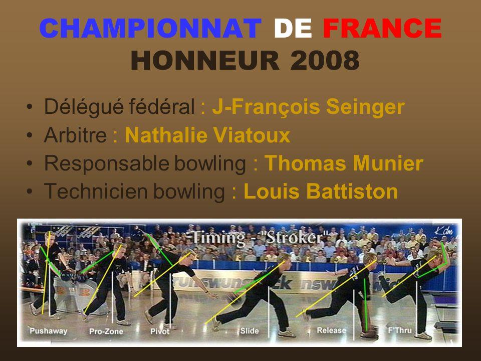 CHAMPIONNAT DE FRANCE HONNEUR 2008 Délégué fédéral : J-François Seinger Arbitre : Nathalie Viatoux Responsable bowling : Thomas Munier Technicien bowl