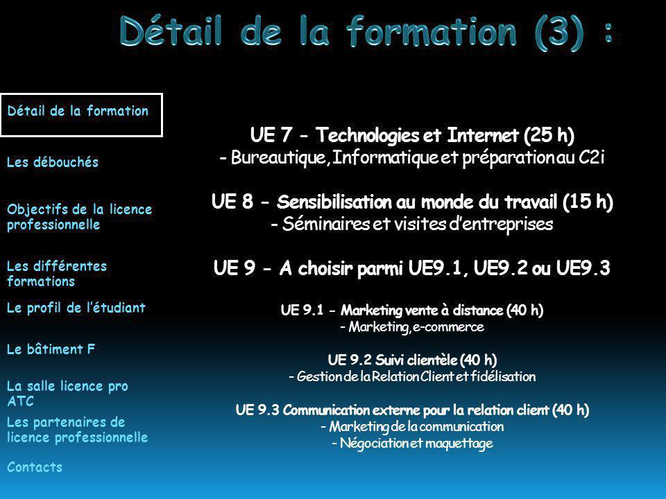 UE 7 - Technologies et Internet (25 h) - Bureautique, Informatique et préparation au C2i UE 8 - Sensibilisation au monde du travail (15 h) - Séminaires et visites dentreprises UE 9 - A choisir parmi UE9.1, UE9.2 ou UE9.3 UE 9.1 - Marketing vente à distance (40 h) - Marketing, e-commerce UE 9.2 Suivi clientèle (40 h) - Gestion de la Relation Client et fidélisation UE 9.3 Communication externe pour la relation client (40 h) - Marketing de la communication - Négociation et maquettage Détail de la formation Les différentes formations Le profil de létudiant Les débouchés Objectifs de la licence professionnelle Les partenaires de licence professionnelle La salle licence pro ATC Le bâtiment F Contacts